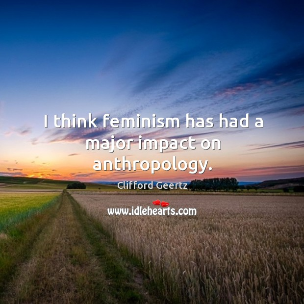 I think feminism has had a major impact on anthropology. Image