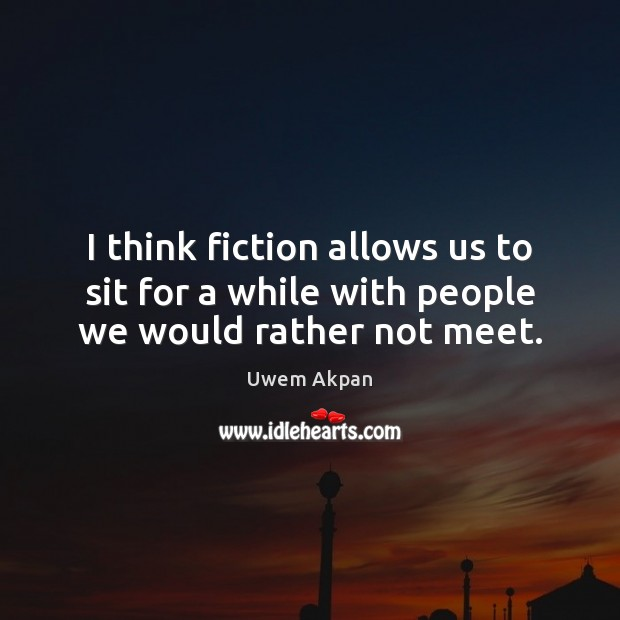 I think fiction allows us to sit for a while with people we would rather not meet. Image