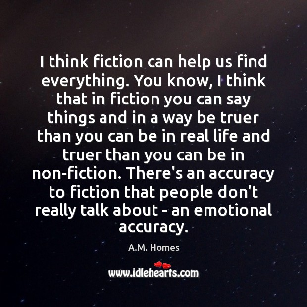 I think fiction can help us find everything. You know, I think Real Life Quotes Image