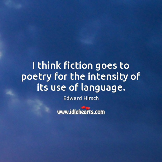 Image, I think fiction goes to poetry for the intensity of its use of language.