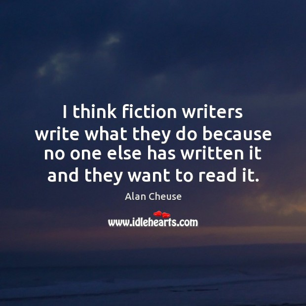 Image, I think fiction writers write what they do because no one else