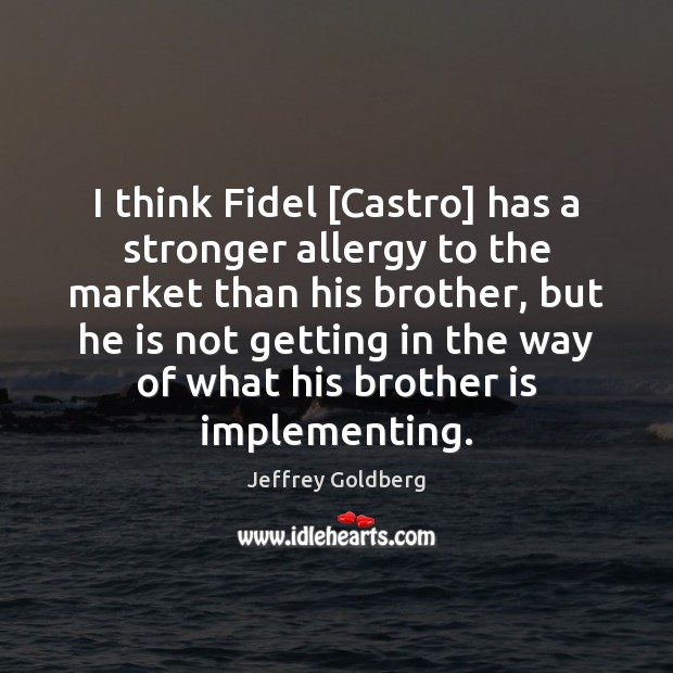 Image, I think Fidel [Castro] has a stronger allergy to the market than