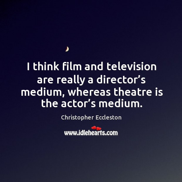 I think film and television are really a director's medium, whereas theatre is the actor's medium. Image