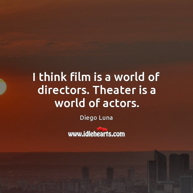 Image, I think film is a world of directors. Theater is a world of actors.