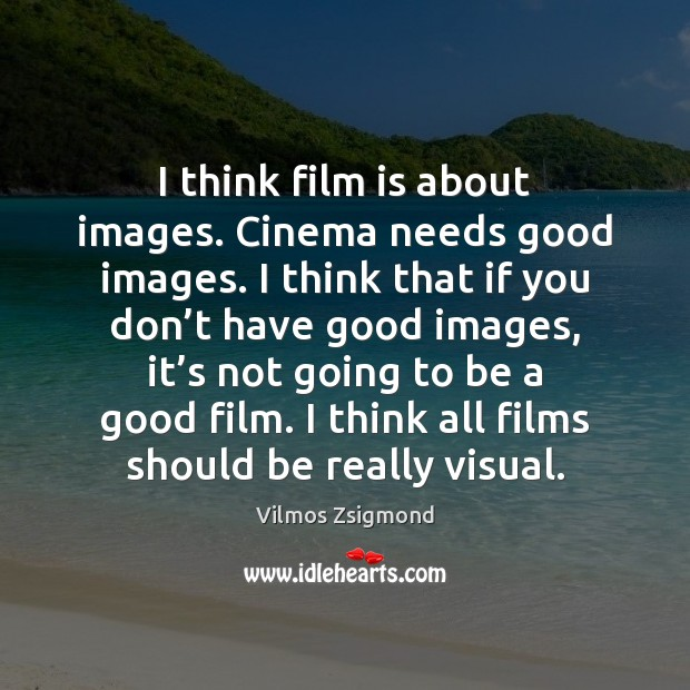 I think film is about images. Cinema needs good images. I think Vilmos Zsigmond Picture Quote