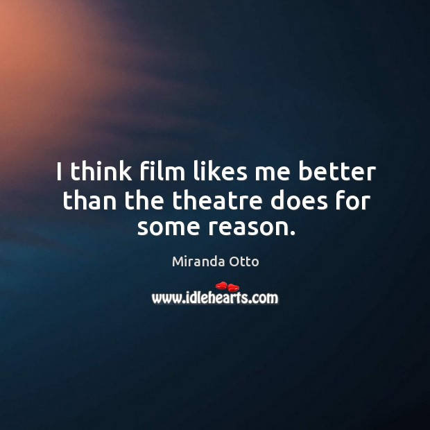 I think film likes me better than the theatre does for some reason. Miranda Otto Picture Quote
