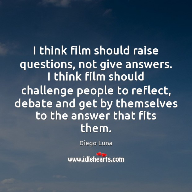 I think film should raise questions, not give answers. I think film Image