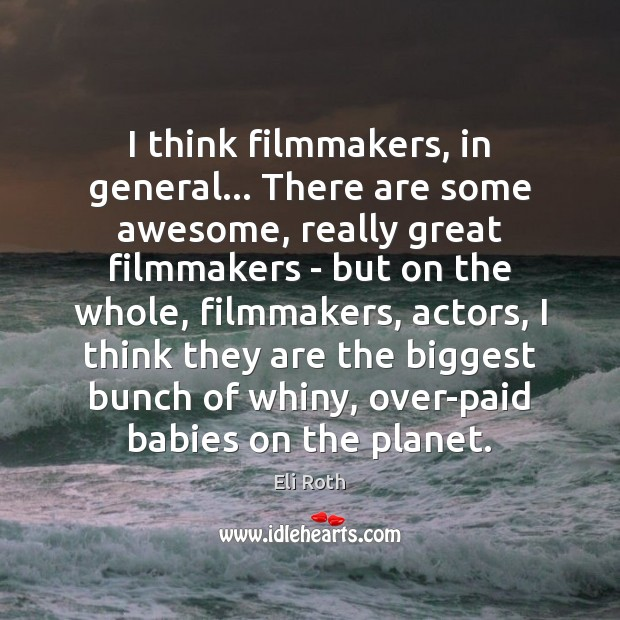I think filmmakers, in general… There are some awesome, really great filmmakers Image