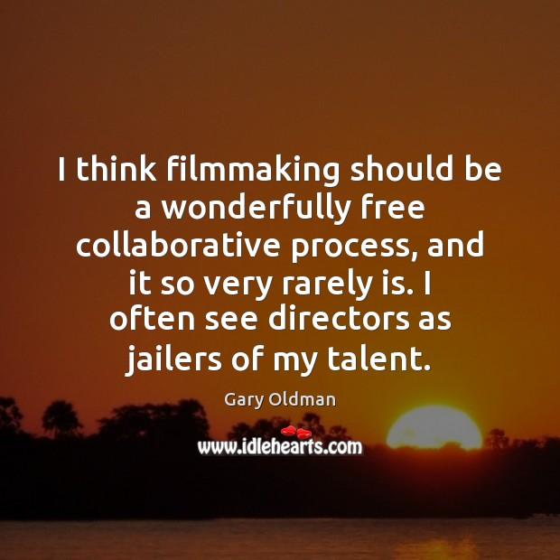 I think filmmaking should be a wonderfully free collaborative process, and it Gary Oldman Picture Quote
