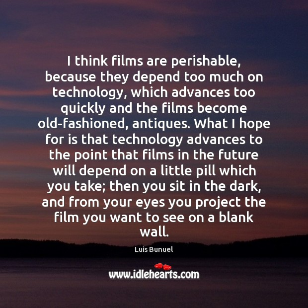 I think films are perishable, because they depend too much on technology, Image