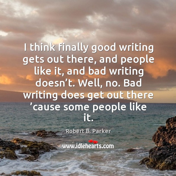 I think finally good writing gets out there, and people like it, and bad writing doesn't. Image
