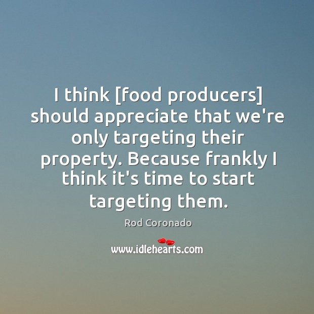 I think [food producers] should appreciate that we're only targeting their property. Image