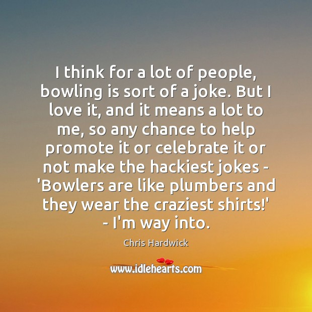 I think for a lot of people, bowling is sort of a Celebrate Quotes Image