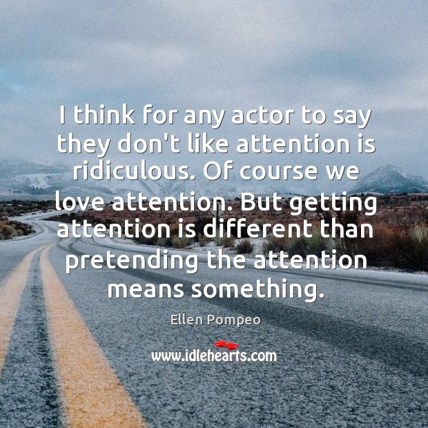 Image, I think for any actor to say they don't like attention is