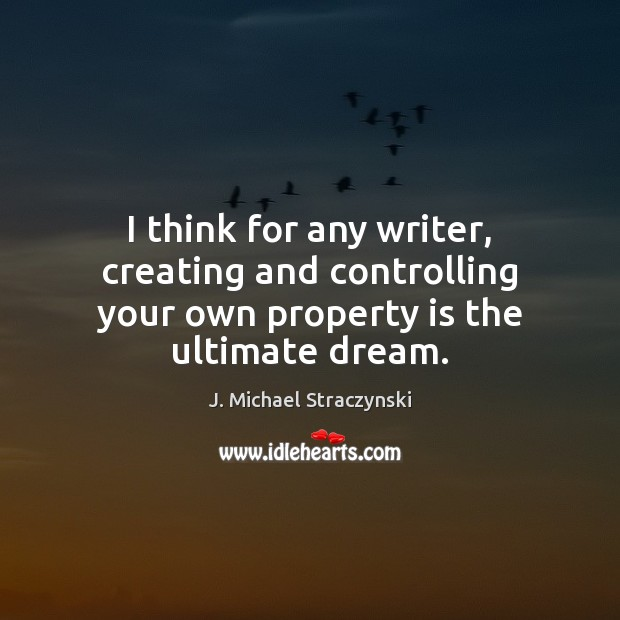 I think for any writer, creating and controlling your own property is the ultimate dream. J. Michael Straczynski Picture Quote