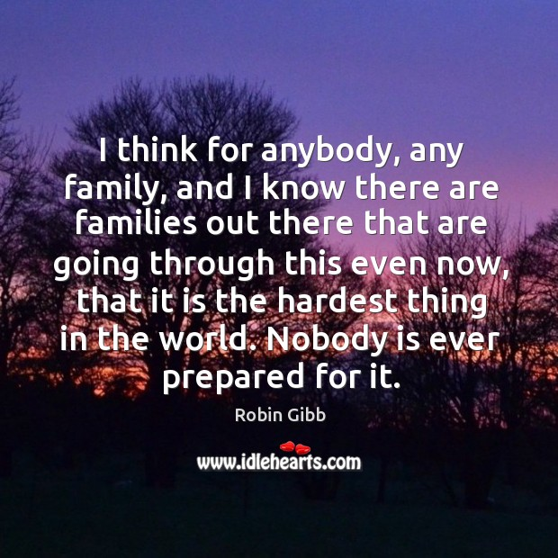 I think for anybody, any family, and I know there are families out there that are Robin Gibb Picture Quote