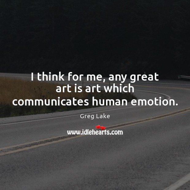 I think for me, any great art is art which communicates human emotion. Emotion Quotes Image