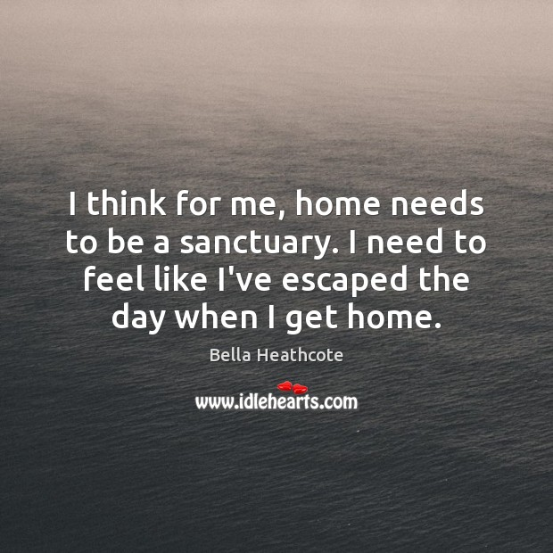 Image, I think for me, home needs to be a sanctuary. I need
