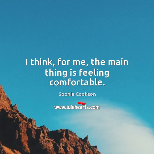 I think, for me, the main thing is feeling comfortable. Image