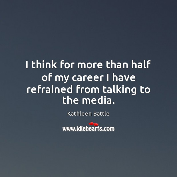 I think for more than half of my career I have refrained from talking to the media. Image