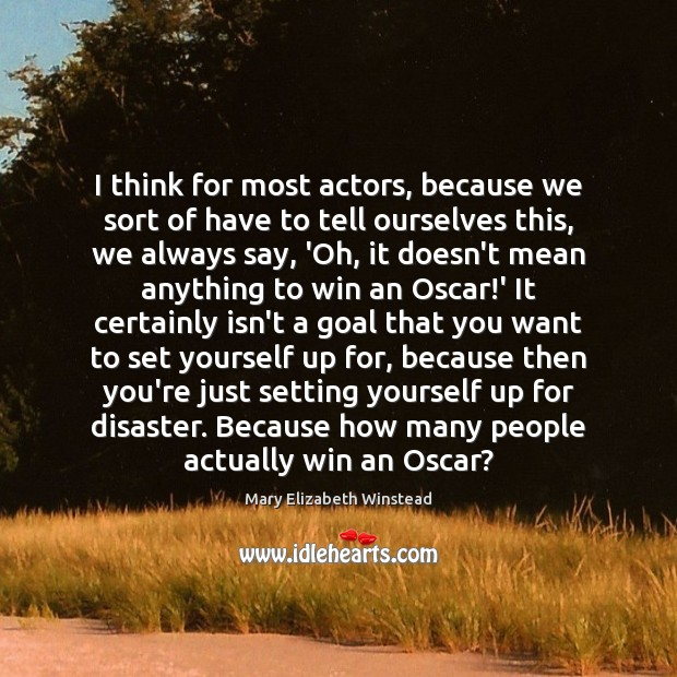 I think for most actors, because we sort of have to tell Image