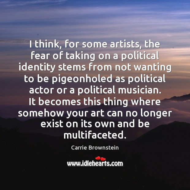 I think, for some artists, the fear of taking on a political Image