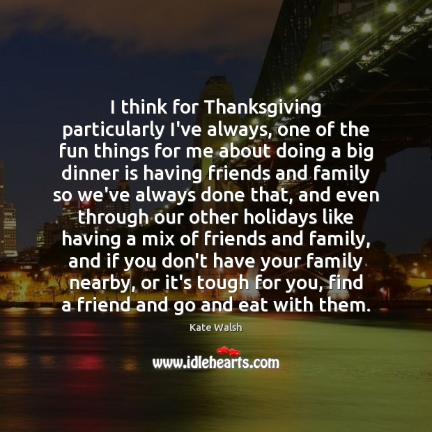 I think for Thanksgiving particularly I've always, one of the fun things Thanksgiving Quotes Image