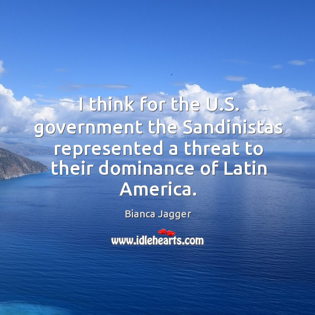 Image, I think for the u.s. Government the sandinistas represented a threat to their dominance of latin america.
