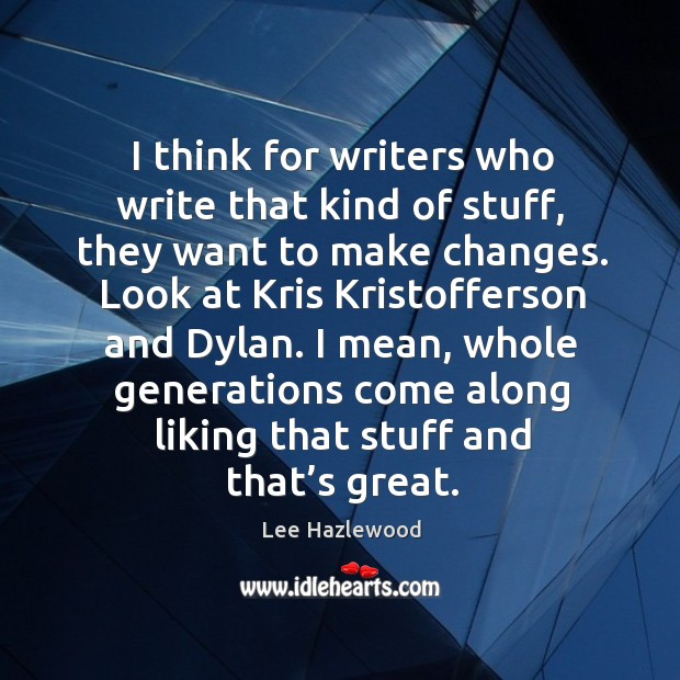 I think for writers who write that kind of stuff, they want to make changes. Lee Hazlewood Picture Quote