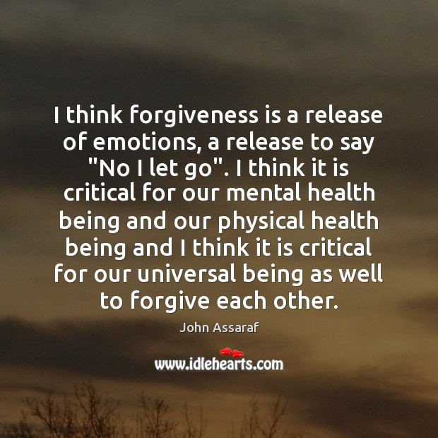 "I think forgiveness is a release of emotions, a release to say "" John Assaraf Picture Quote"