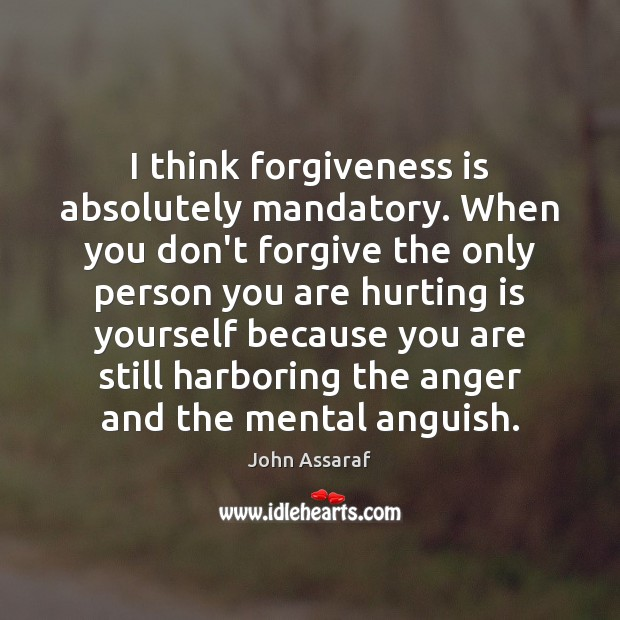 I think forgiveness is absolutely mandatory. When you don't forgive the only John Assaraf Picture Quote