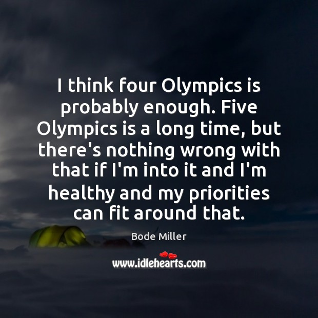 Image, I think four Olympics is probably enough. Five Olympics is a long