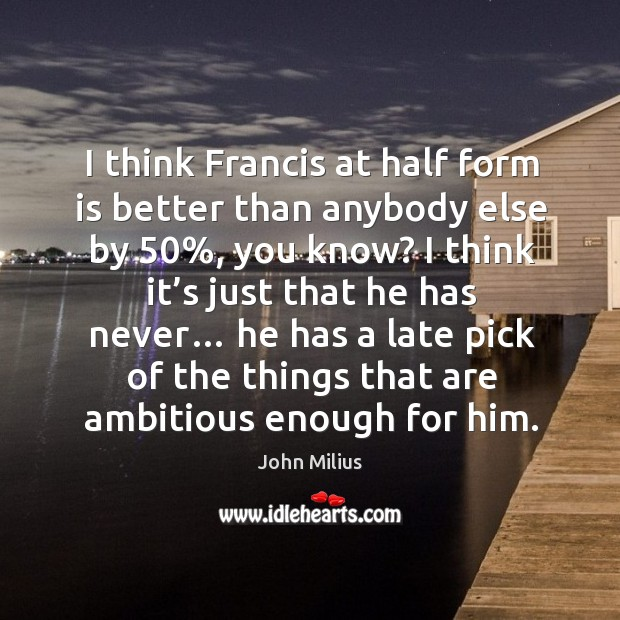 I think francis at half form is better than anybody else by 50% John Milius Picture Quote