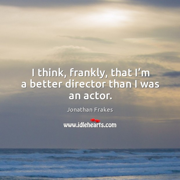 I think, frankly, that I'm a better director than I was an actor. Image