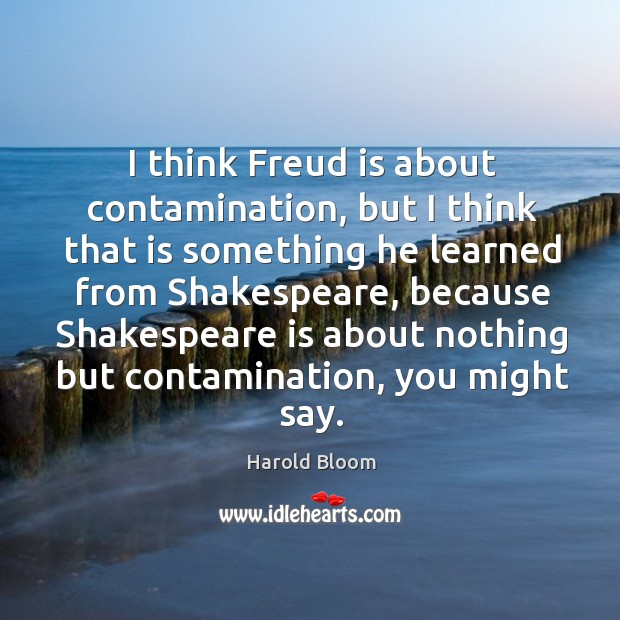 I think freud is about contamination, but I think that is something he learned from shakespeare Harold Bloom Picture Quote