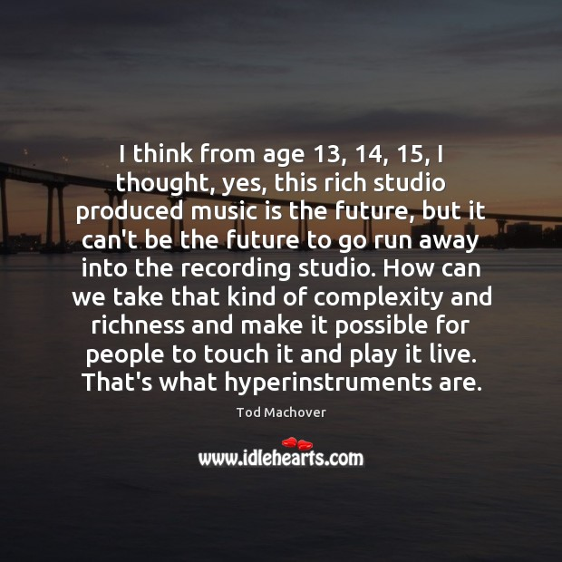 I think from age 13, 14, 15, I thought, yes, this rich studio produced music Tod Machover Picture Quote