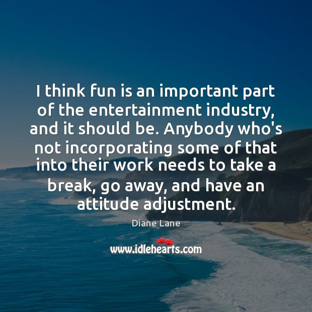 Image, I think fun is an important part of the entertainment industry, and