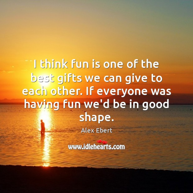I think fun is one of the best gifts we can give Image