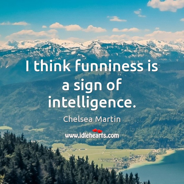 Image, I think funniness is a sign of intelligence.