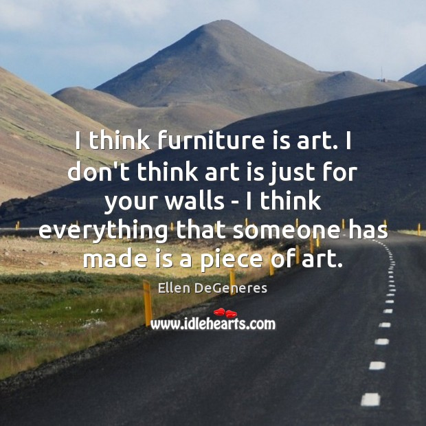 Image, I think furniture is art. I don't think art is just for
