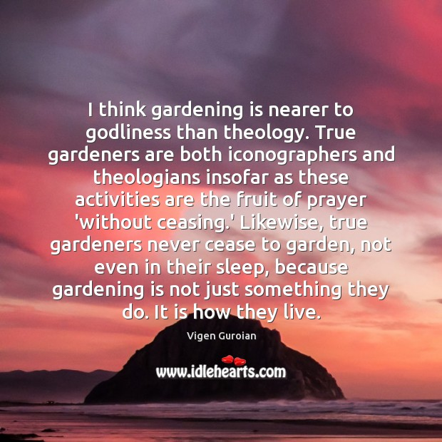 I think gardening is nearer to Godliness than theology. True gardeners are Image