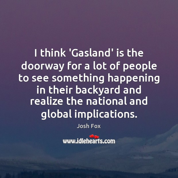 Image, I think 'Gasland' is the doorway for a lot of people to