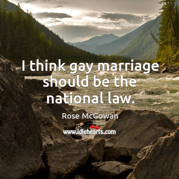 I think gay marriage should be the national law. Rose McGowan Picture Quote