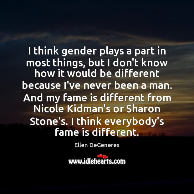 I think gender plays a part in most things, but I don't Image
