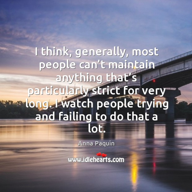 I think, generally, most people can't maintain anything that's particularly strict for very long. Anna Paquin Picture Quote