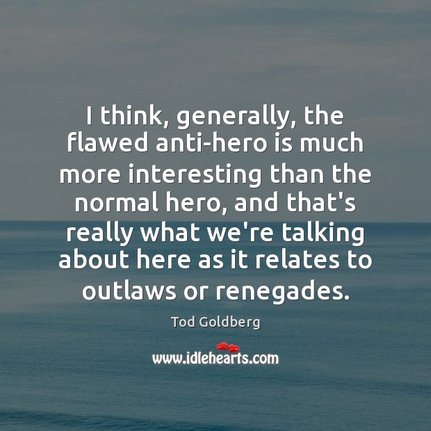 I think, generally, the flawed anti-hero is much more interesting than the Image