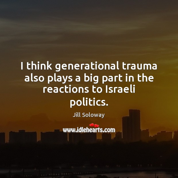 I think generational trauma also plays a big part in the reactions to Israeli politics. Jill Soloway Picture Quote