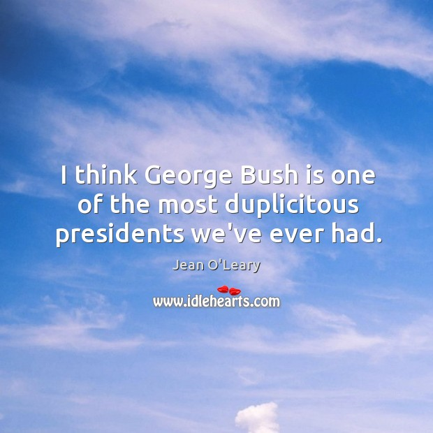 I think George Bush is one of the most duplicitous presidents we've ever had. Image
