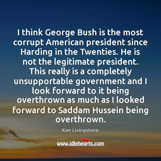 I think George Bush is the most corrupt American president since Harding Ken Livingstone Picture Quote