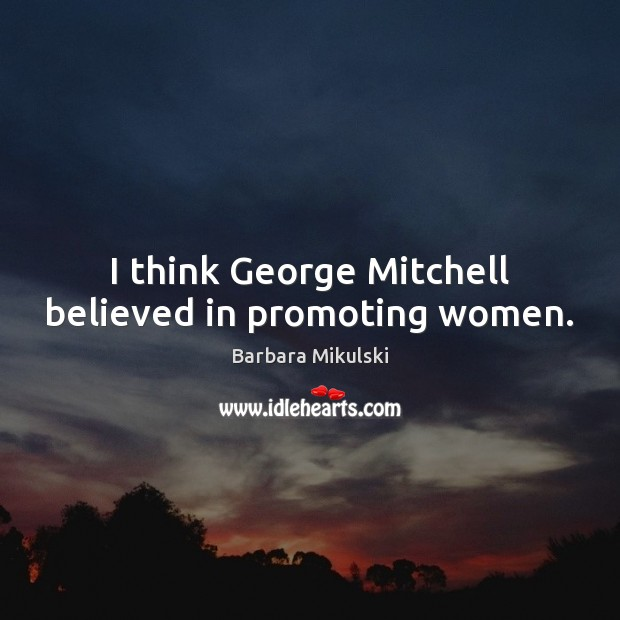 Image, I think George Mitchell believed in promoting women.